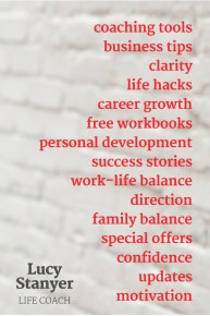 Free coaching newsletter including coaching tools business tips clarity life hacks career growth free workbooks personal development success stories work-life balance direction family balance special offers confidence updates motivation - www.lucystanyerlifecoach.com