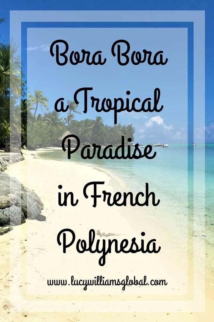 Bora Bora a Tropical Paradise in French Polynesia- Lucy Williams Global