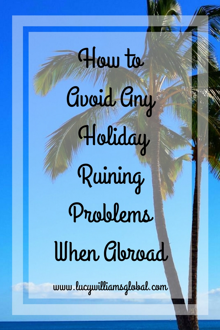 How to Avoid Any Holiday-Ruining Problems When Abroad