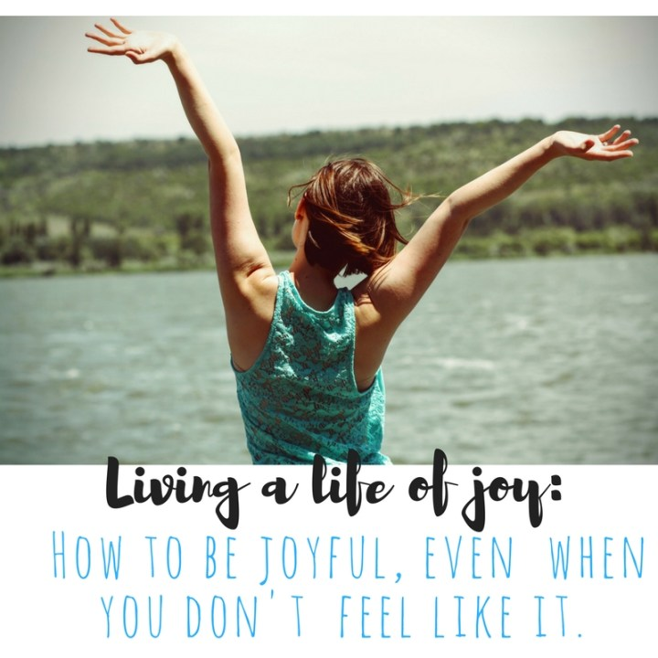 Choosing to live joyfully…even when you don't want to.