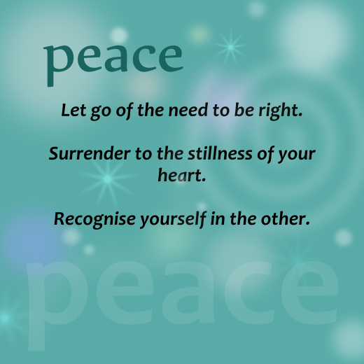Peace, Let go of the need to be right. Surrender to the stillness of your heart. Recognize yourself in the other.
