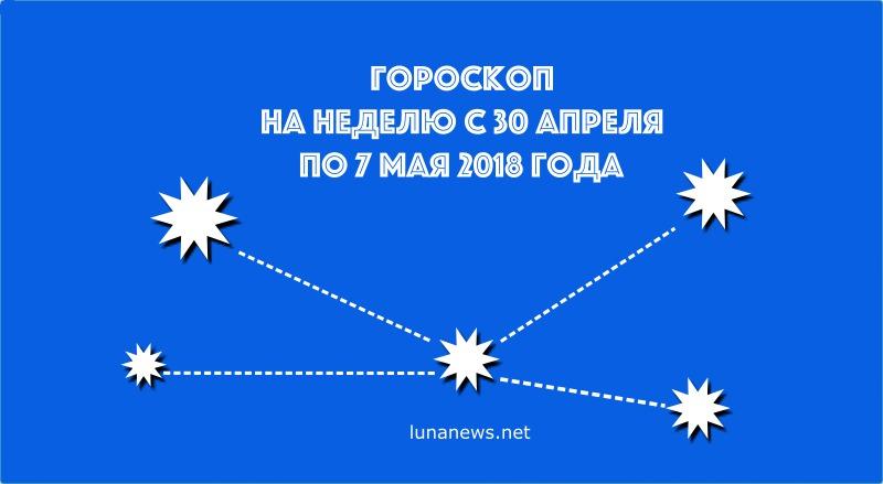 ГОРОСКОП на неделю 30 апреля по 7 мая 2018 года