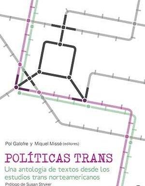 POLÍTICAS TRANS. UNA ANTOLOGIA DE TEXTOS DESDE LOS ESTUDIOS TRANS NORTEAMERICANOS