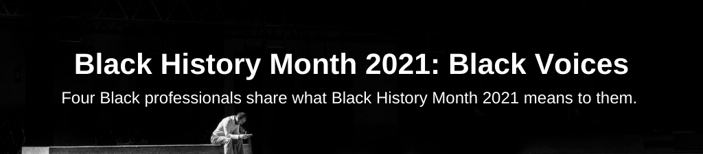 Black History Month 2021: Black Voices. Four Black professionals share what Black History month in 2021 means to them.