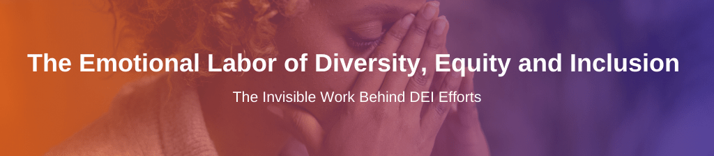Background image of a woman with her hands on her face. Heading overlayed reading: 'The emotional labor of diversity, equity and inclusion.' Subheading reading: 'The invisible work behind DEI efforts'