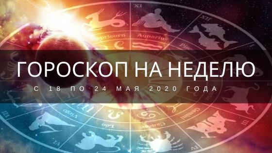 Гороскоп на неделю с 18 по 24 мая 2020 года