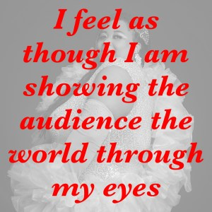I feel as though I am showing the audience the world through my eyes