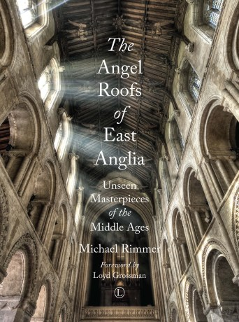 The Angel Roofs of East Anglia: Unseen masterpieces of the Middle Ages by Michael Rimmer – click through for more details!
