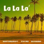 Masterkraft – La La La ft. Phyno & Selebobo (mp3)