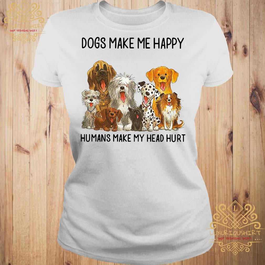 Dogs Make Me Happy Humans Make My Head Hurt Shirt, Sweater