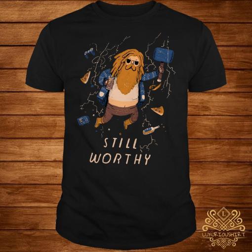 Thor fat Still Worthy shirt