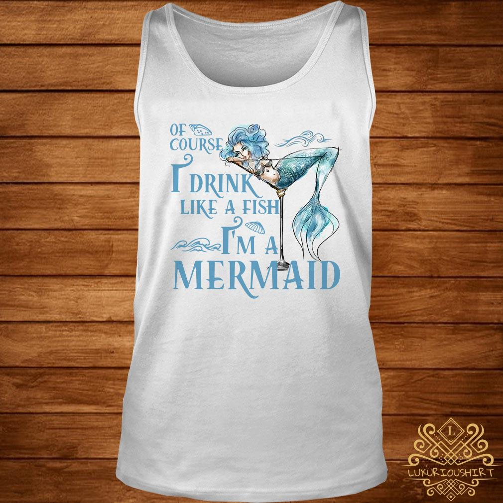 Of course I drink like a fish I'm a Mermaid tank-top