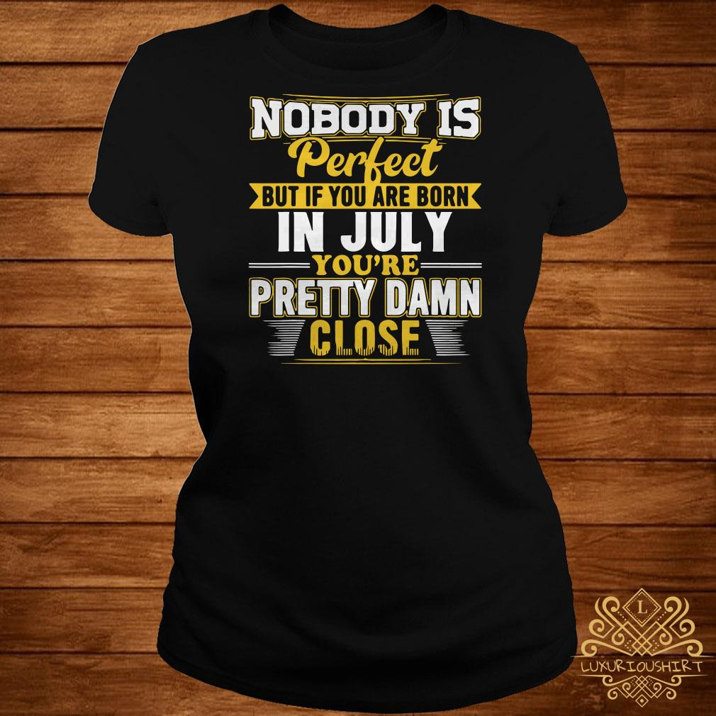 Nobody Is Perfect But You Are Born In July You're Pretty Damn Close ladies tee