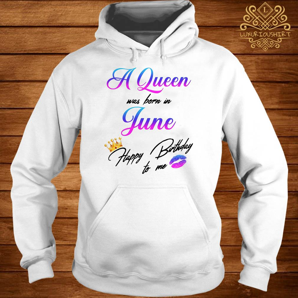 A Queen was born in June happy birthday to me hoodie