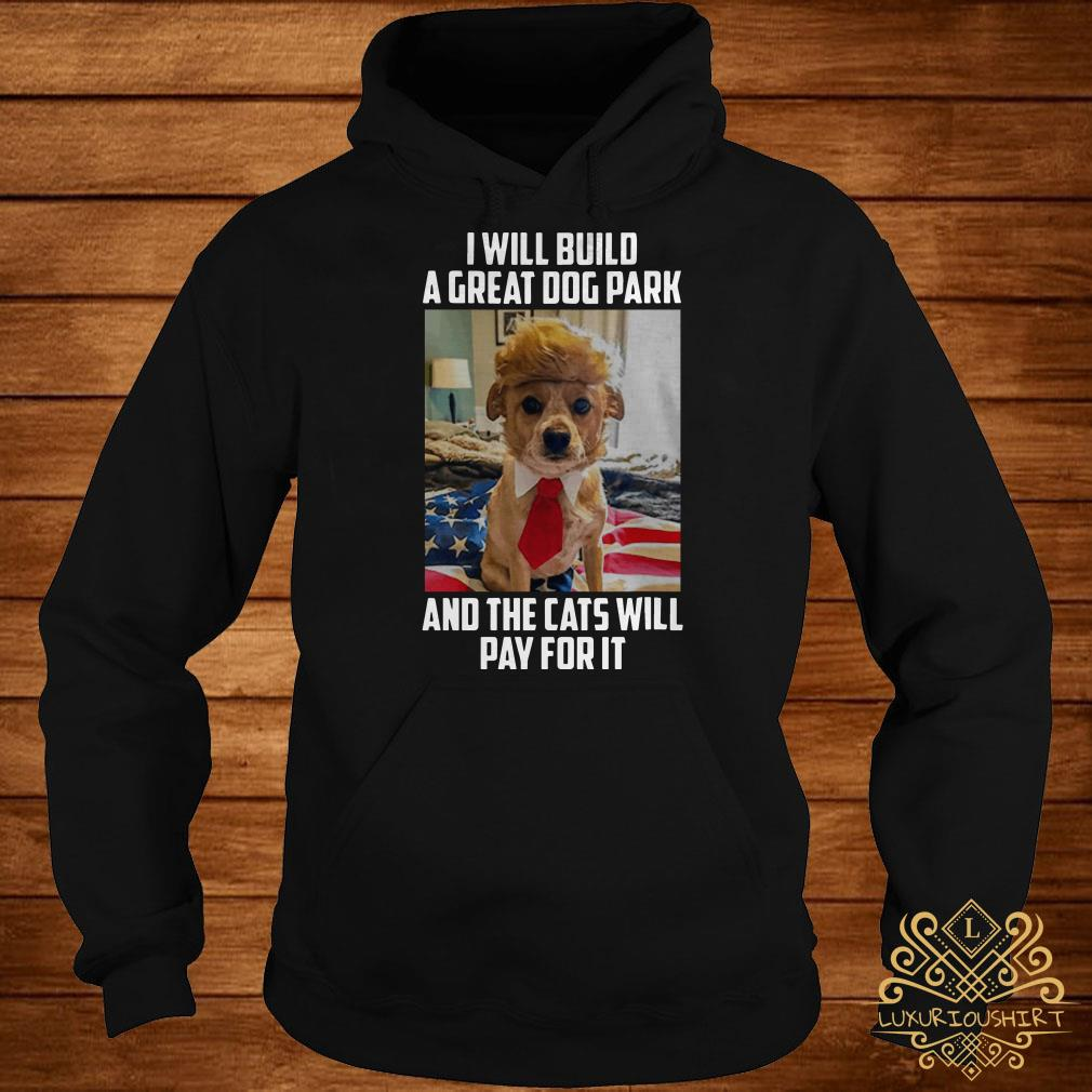 Trump dog I will build a great dog park and the cats will pay for it hoodie