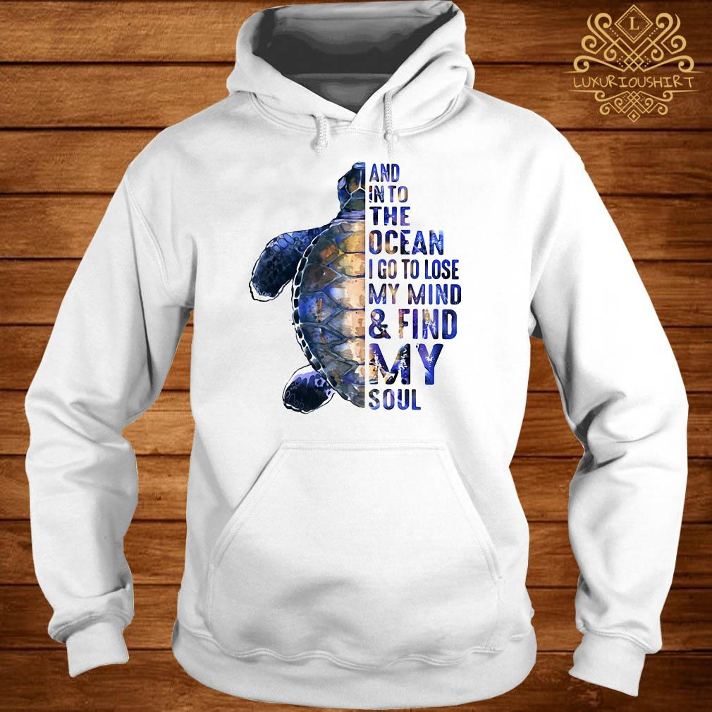 Turtles and into the ocean I go to lose my mind find my soul hoodie