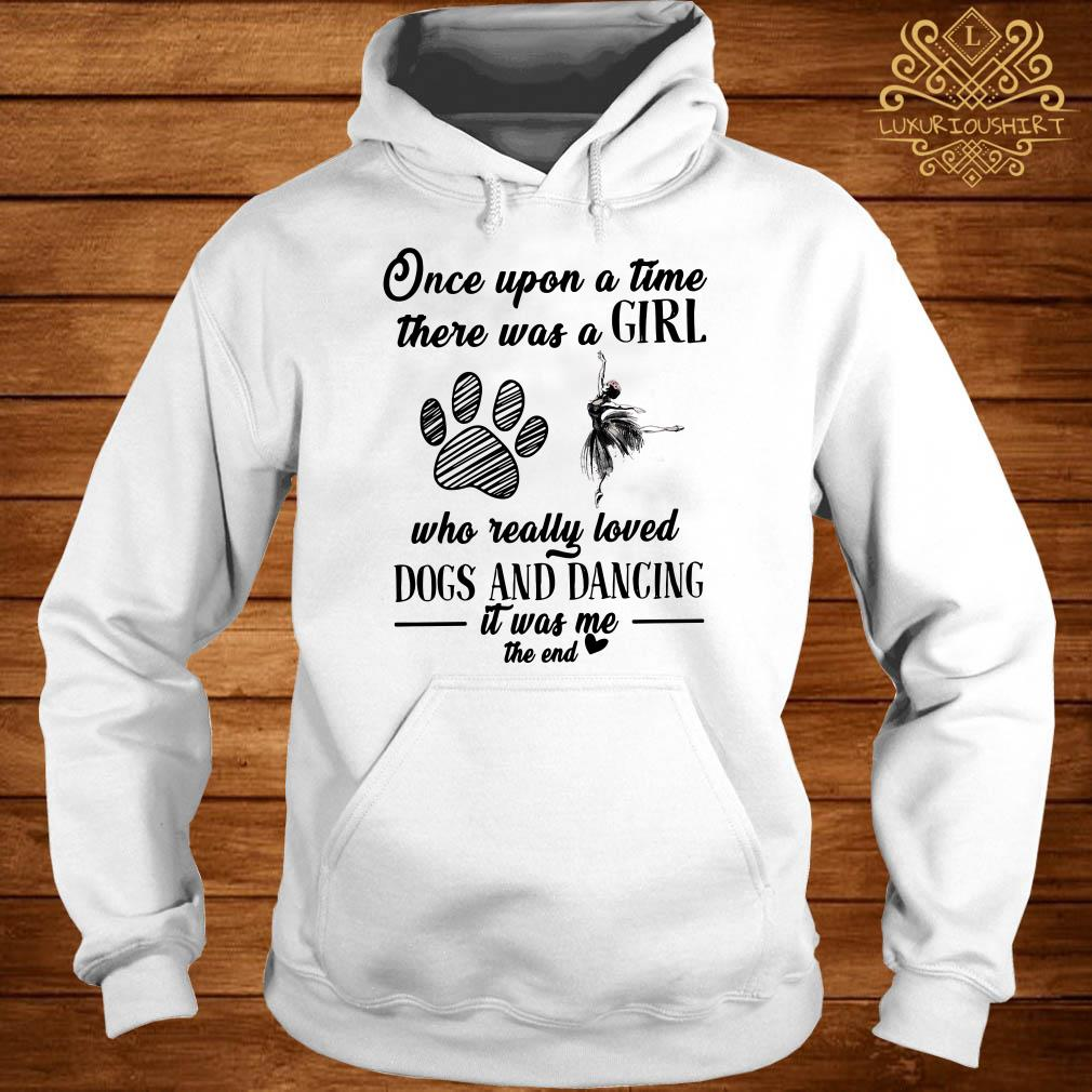 Once upon a time there was a girl who really loved dogs and dancing it was me the end hoodie