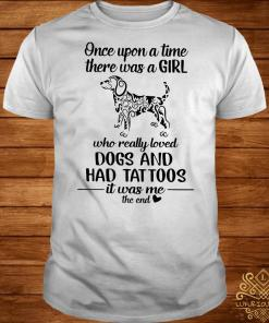 Once upon a time there was a girl who really loved dogs and had tattoos it was me shirt