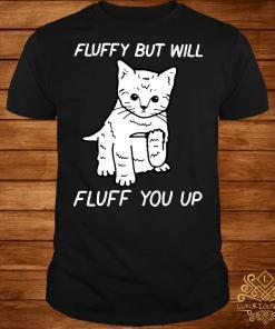 Cat fluffy but will flufe you up shirt