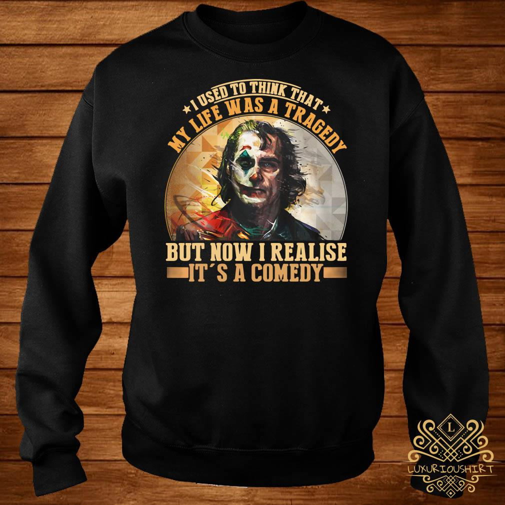 Joker I used to think that my life was a tragedy but now I realize it's a comedy sweater