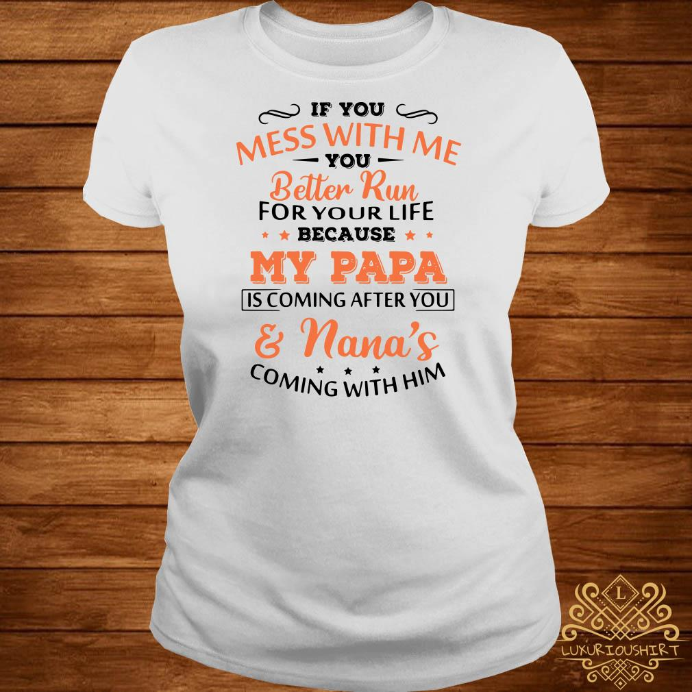 If you mess with me you better run for your life because my Papa is coming and Nana's coming ladies shirt
