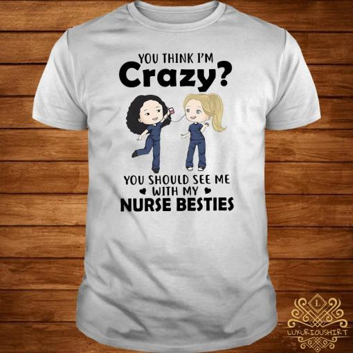 You think I'm crazy you should see me with my nurse bestie shirt