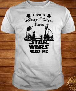 I Am A Disney Princess Unless Star Wars Need Me Shirt