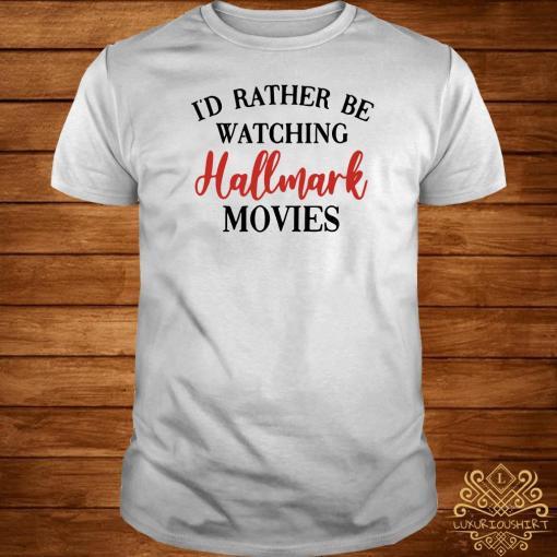 I'd Rather Be Watching Hallmark Movies Shirt