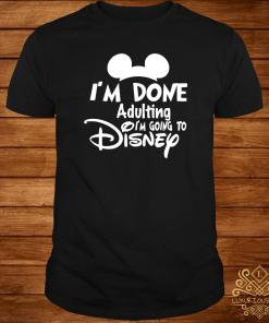 Mickey I'm Done Adulting I'm Going To Disney Shirt