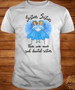 Sisters Sisters There Were Never Such Devoted Sisters Shirt