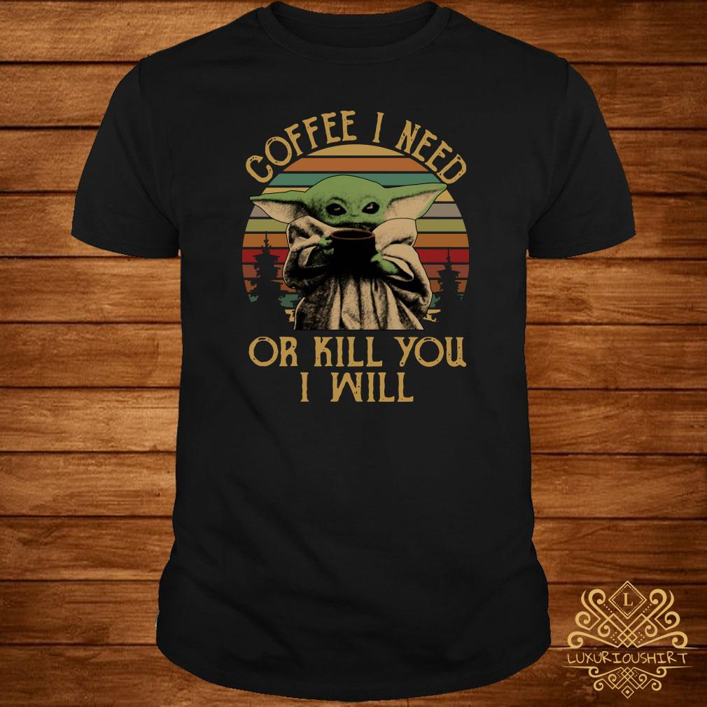 Baby Yoda Coffee I Need Or Kill You I Will Vintage Shirt Sweater Hoodie And Ladies Shirt
