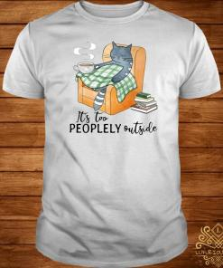Cat It's Too Peoplely Outside Shirt