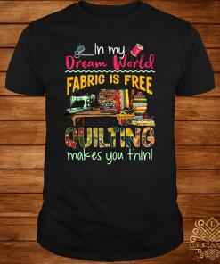 In My Dream World Fabric Is Free Quilting Makes You Thin Shirt