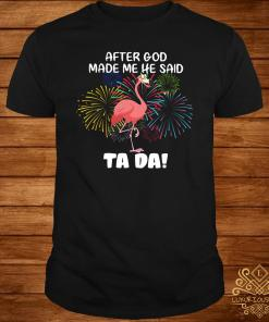 Flamingo After God Made Me He Said Ta Da Shirt