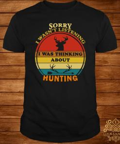 Sorry I Wasn't Listening I Was Thinking About Hunting Vintage Shirt