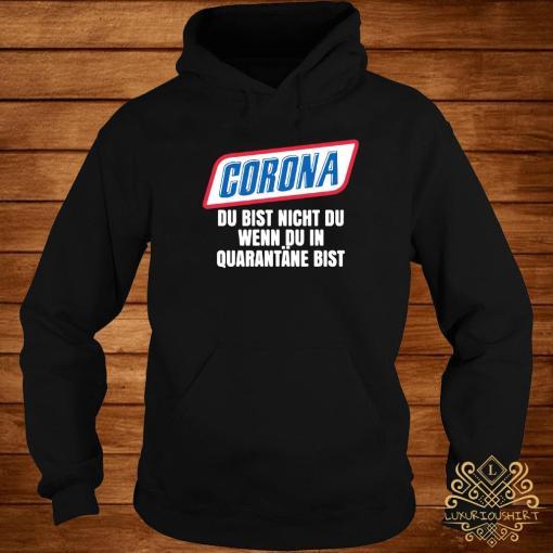 Corona Du Bist Nicht Du Wenn Du In Quarantane Bist Shirt hoodie