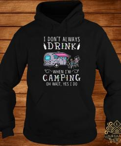 I Don't Always Drink When I'm Camping Of Wait Yes I Do Hoodie