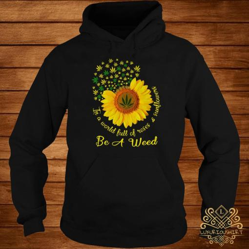 In A World Full Of Roses And Sunflower Be A Weed Cannabis Hoodie