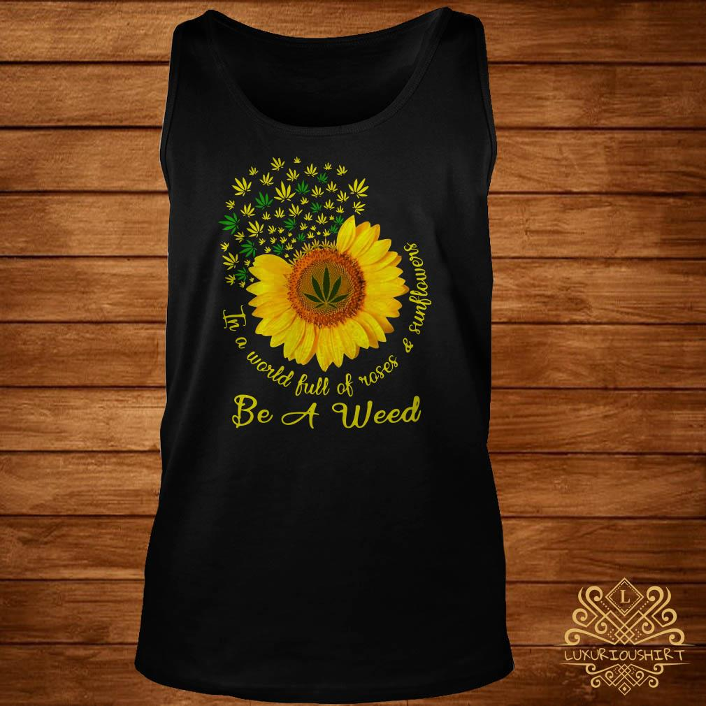 In A World Full Of Roses And Sunflower Be A Weed Cannabis Tank-top