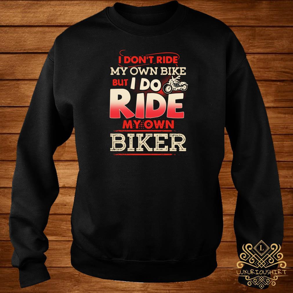I Don T Ride My Own Bile But I Do Ride My Own Biker Shirt Sweater