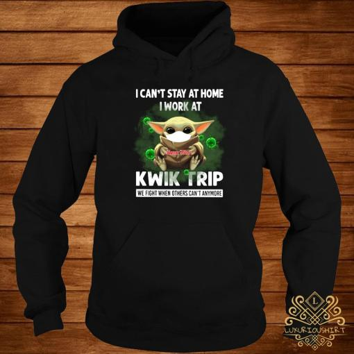 Baby Yoda I Can't Stay At Home I Work At Kwik Trip We Fight When Others Can't Anymore Shirt hoodie