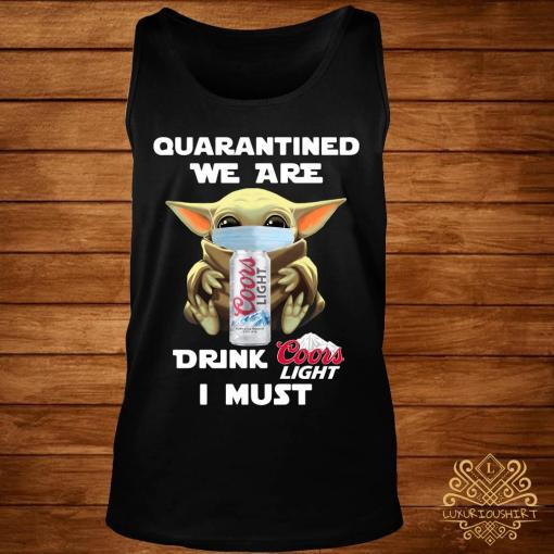 Baby Yoda Quarantined We Are Drink Coors Light I Must Shirt tank-top