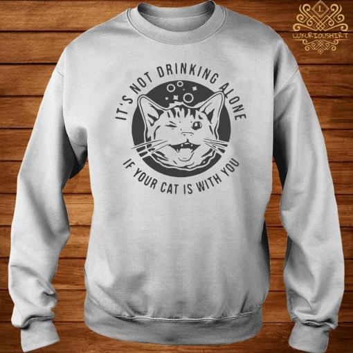 Cat It's Not Drinking Alone If Your Cat Is With You Shirt sweater