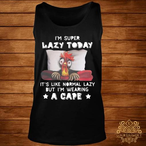 Chicken I'm Super Lazy Today It's Like Normal Lazy But I'm Wearing A Cape Shirt tank-top