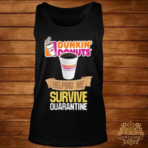 Dunkin' Donuts Helping Me Survive Quarantine Shirt tank-top