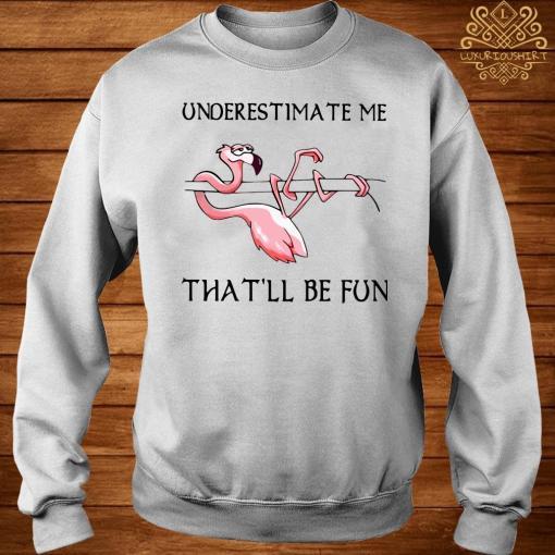 Flamingo Underestimate Me That'll Be Fun Shirt sweater