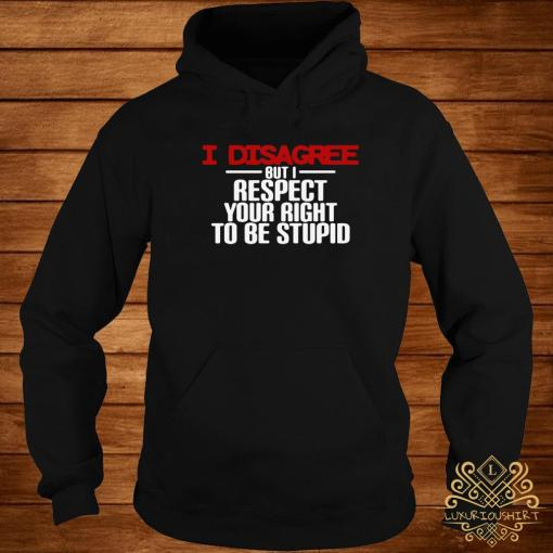 I Disagree But Respect Your Right To Be Stupid Shirt hoodie