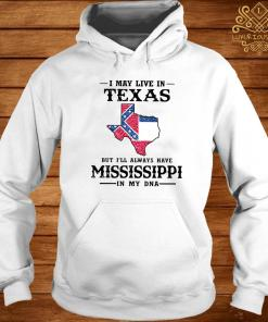 I May Live In Texas But I'll Always Have Mississippi In My DNA Shirt hoodie