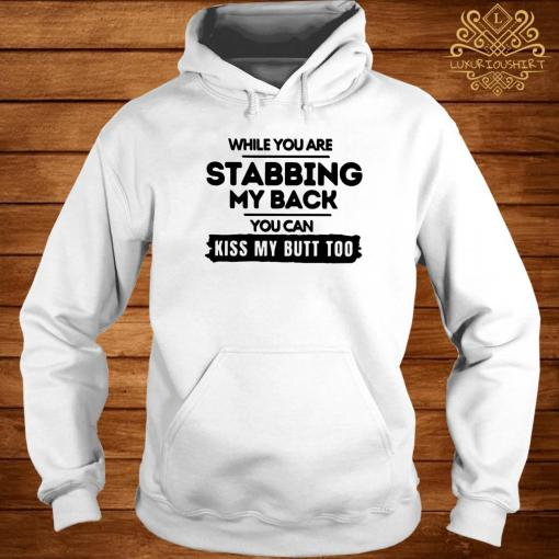 While You Are Stabbing My Back You Can Kiss My Butt Too Shirt hoodie