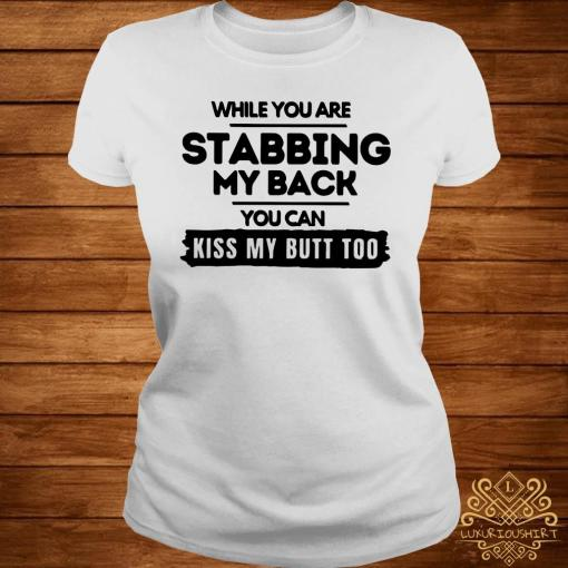 While You Are Stabbing My Back You Can Kiss My Butt Too Shirt ladies-tee
